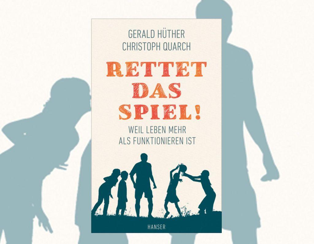 """""""Rettet das Spiel – Weil Leben mehr als Funktionieren ist"""" von Neurobiologe Gerald Hüther und Philosoph Christoph Quarch"""